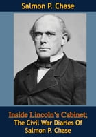 Inside Lincoln's Cabinet; The Civil War Diaries Of Salmon P. Chase by Salmon P. Chase