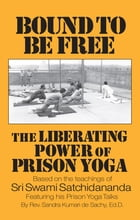 Bound to be Free: The Liberating Power of Prison Yoga: Based of the Teachings of Sri Swami Satchidananda—featurning His Prison Yoga Talks by Sandra Kumari de Sachy