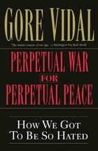Perpetual War for Perpetual Peace: How We Got to Be So Hated by Gore Vidal