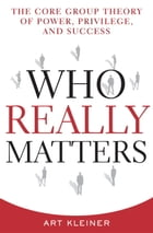 Who Really Matters: The Core Group Theory of Power, Privilege, and Success by Art Kleiner