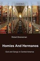 Homies and Hermanos: God and Gangs in Central America by Robert Brenneman