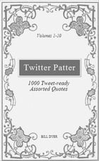 Twitter Patter: 1000 Tweet-ready Assorted Quotes - Volumes 1-10 by Bill Dyer