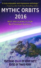 MYTHIC ORBITS 2016: BEST SPECULATIVE FICTION by Christian Authors by Travis T Perry
