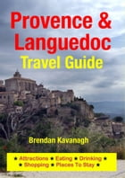 Provence & Languedoc Travel Guide - Attractions, Eating, Drinking, Shopping & Places To Stay by Brendan Kavanagh