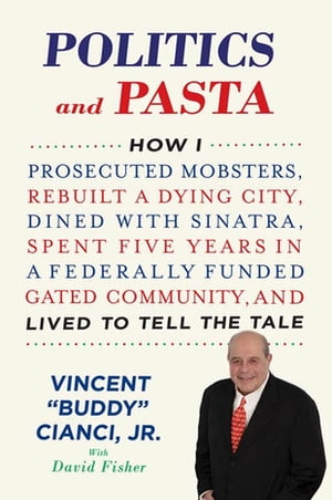 Politics and Pasta How I Prosecuted Mobsters,  Rebuilt a Dying City,  Dined with Sinatra,  Spent Five Years in a Federally Funded Gated Community,  and Li