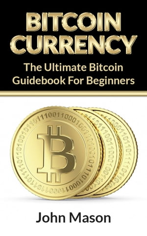 Bitcoin: The Ultimate Bitcoin Guidebook For Beginners by John Mason