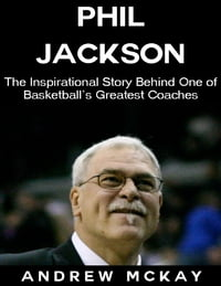 Phil Jackson: The Inspirational Story Behind One of Basketball's Greatest Coaches