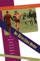 No Direction Home: The American Family and the Fear of National Decline, 1968-1980 by Natasha Zaretsky