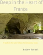 Deep in the Heart of France: A Guide to the Loire Valley's Contemporary Caves by Robert Bonnell