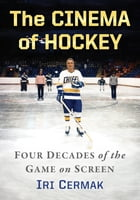 The Cinema of Hockey: Four Decades of the Game on Screen by Iri Cermak