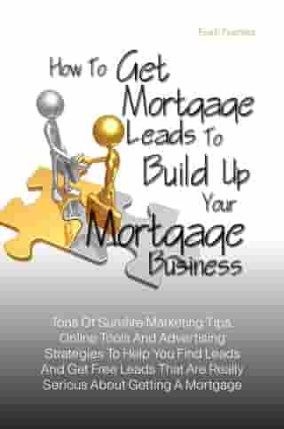 How To Get Mortgage Leads To Build Up Your Mortgage Business: Tons Of Surefire Marketing Tips, Online Tools And Advertising Strategies To Help You Fin by Eva F. Fuentes