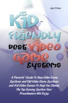 Kid-Friendly Best Video Game Systems: A Parents' Guide To New Video Game Systems and Old Video Game Systems and Kid Video Games To Help Yo by Jay H. Gonz