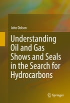 Understanding Oil and Gas Shows and Seals in the Search for Hydrocarbons by John Dolson