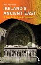 Ireland's Ancient East: A Guide to Its Historic Treasures by Neil Jackman