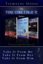 The You Can Take It Series: Volumes 1-3 (Take It From Me; Take It From Her; Take It From Him) by Tremayne Moore