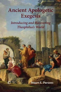 Book Ancient Apologetic Exegesis: Introducing and Recovering Theophilus's World by Parsons, Stuart E.