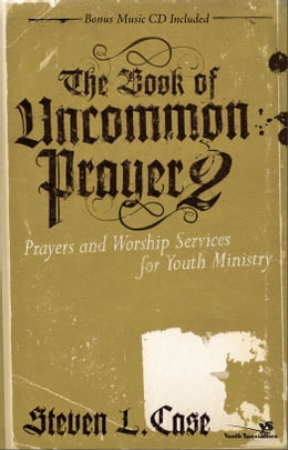 Book The Book of Uncommon Prayer 2: Prayers and Worship Services for Youth Ministry by Steven L. Case