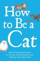 How to Be a Cat: Kitty Pusskin's Guide to Living with Humans and Getting the Upper Paw by Kitty Pusskin