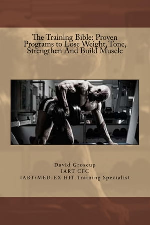 The Training Bible: Proven Programs to Lose Weight,  Tone,  Strengthen And Build Muscle