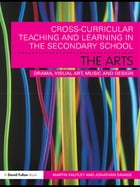 Cross-Curricular Teaching and Learning in the Secondary School… The Arts: Drama, Visual Art, Music…