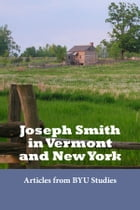 Joseph Smith in Vermont and New York: Articles from BYU Studies by BYU Studies