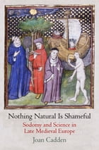 Nothing Natural Is Shameful: Sodomy and Science in Late Medieval Europe by Joan Cadden