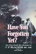 Have You Forgotten Yet?: The First World War Memoirs of C.P. Blacker by John   Blacker