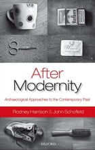 After Modernity: Archaeological Approaches to the Contemporary Past by Rodney Harrison