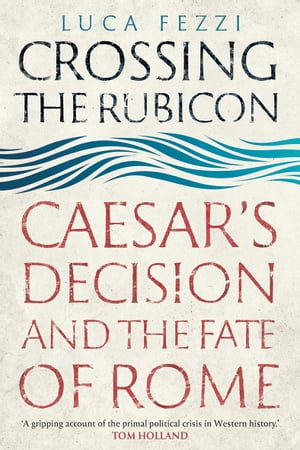 Crossing the Rubicon: Caesar's Decision and the Fate of Rome by Luca Fezzi