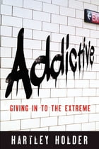 ADDICTIVE: Giving In To The Extreme by Hartley Holder