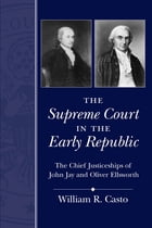 The Supreme Court in the Early Republic: The Chief Justiceships of John Jay and Oliver Ellsworth by William R. Casto