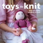 Toys to Knit: Over 25 Cuddly Projects to Love by Tracy Chapman