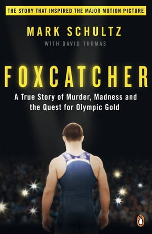 Foxcatcher A True Story of Murder,  Madness and the Quest for Olympic Gold