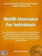 Health Insurance For Individuals: Get A Good Deal On Your Health Insurance Without Getting Ripped-Off By Learning Cheap Health Insuran by Ronald Thomas