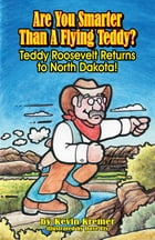 Are You Smarter Than A Flying Teddy?: Teddy Roosevelt Returns to North Dakota! by Kevin Kremer
