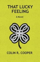That Lucky Feeling: A Novel by Colin R. Cooper