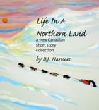Life In A Northern Land: Very Canadian Short Stories by B. J. Harness
