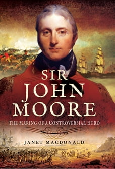 Sir John Moore: The Making of a Controversial Hero