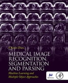 Medical Image Recognition, Segmentation and Parsing: Machine Learning and Multiple Object Approaches by S. Kevin Zhou