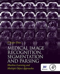 Medical Image Recognition, Segmentation and Parsing: Machine Learning and Multiple Object Approaches