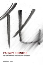 I'm Not Chinese: The Journey from Resentment to Reverence by Raymond Wong