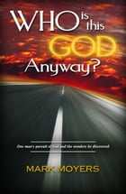 Who Is This God Anyway?: One Man's Pursuit of God and the Wonders He Discovered by Mark Moyers