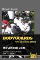 Bodyguards: How to Protect Others - The Complete Guide by Michael J. Franklin
