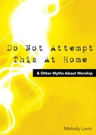Do Not Attempt This At Home: & Other Myths About Worship by Melody Lavin