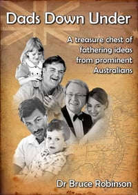 Dads Down Under: A Treasure Chest of Fathering Ideas from Prominent Australians