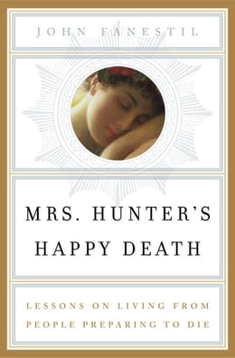Book Mrs. Hunter's Happy Death: Lessons on Living from People Preparing to Die by John Fanestil