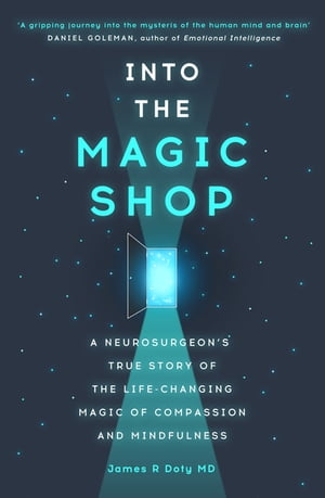 Into the Magic Shop A neurosurgeon's true story of the life-changing magic of compassion and mindfulness