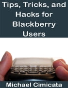 Tips, Tricks, and Hacks for Blackberry Users by Michael Cimicata