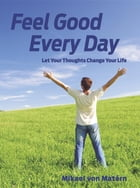 Feel Good Every Day: Let Your Thoughts Change Your Life by Mikael von Matérn