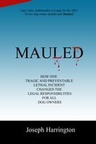 Mauled: How One Tragic and Preventable Lethal Incident Changed the Legal Responsibilities of All Dog Owners by Joe Harrington